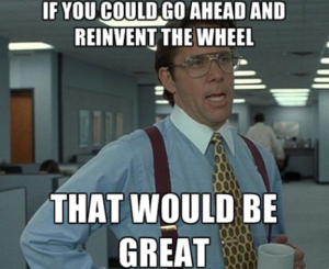 STOP reinventing the wheel!